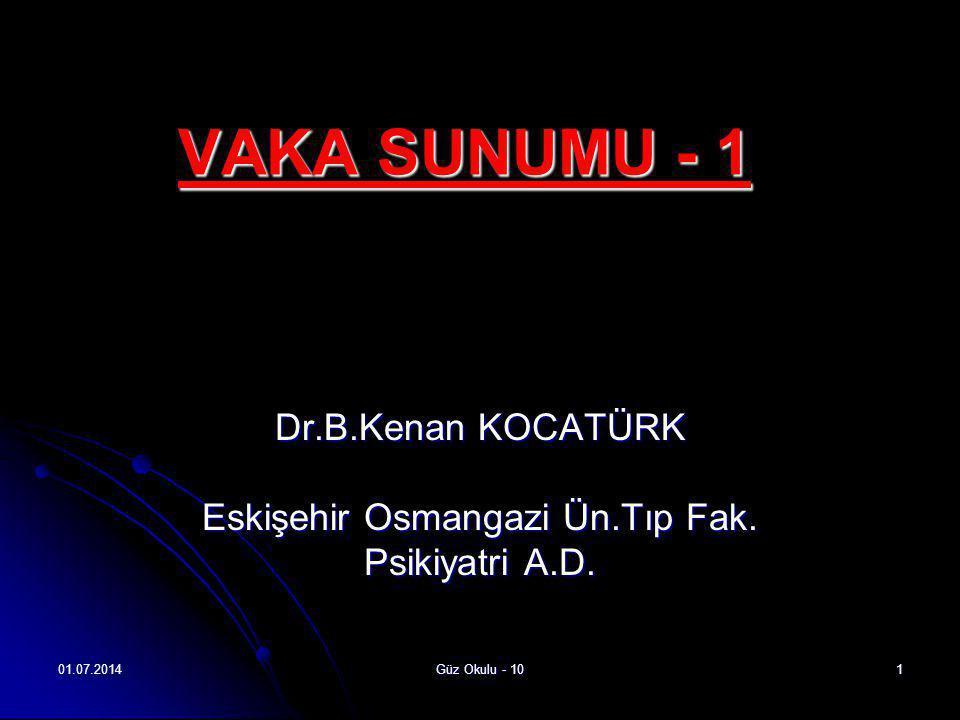 01.07.2014Güz Okulu - 101 VAKA SUNUMU - 1 Dr.B.Kenan KOCATÜRK Eskişehir Osmangazi Ün.Tıp Fak. Psikiyatri A.D.