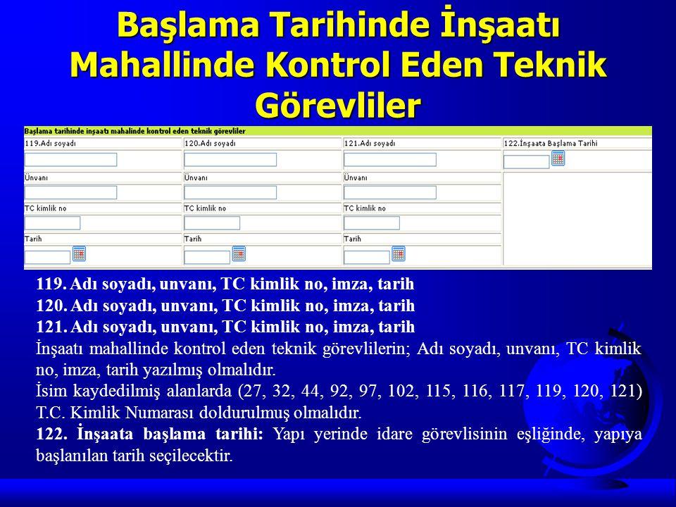Başlama Tarihinde İnşaatı Mahallinde Kontrol Eden Teknik Görevliler 119. Adı soyadı, unvanı, TC kimlik no, imza, tarih 120. Adı soyadı, unvanı, TC kim