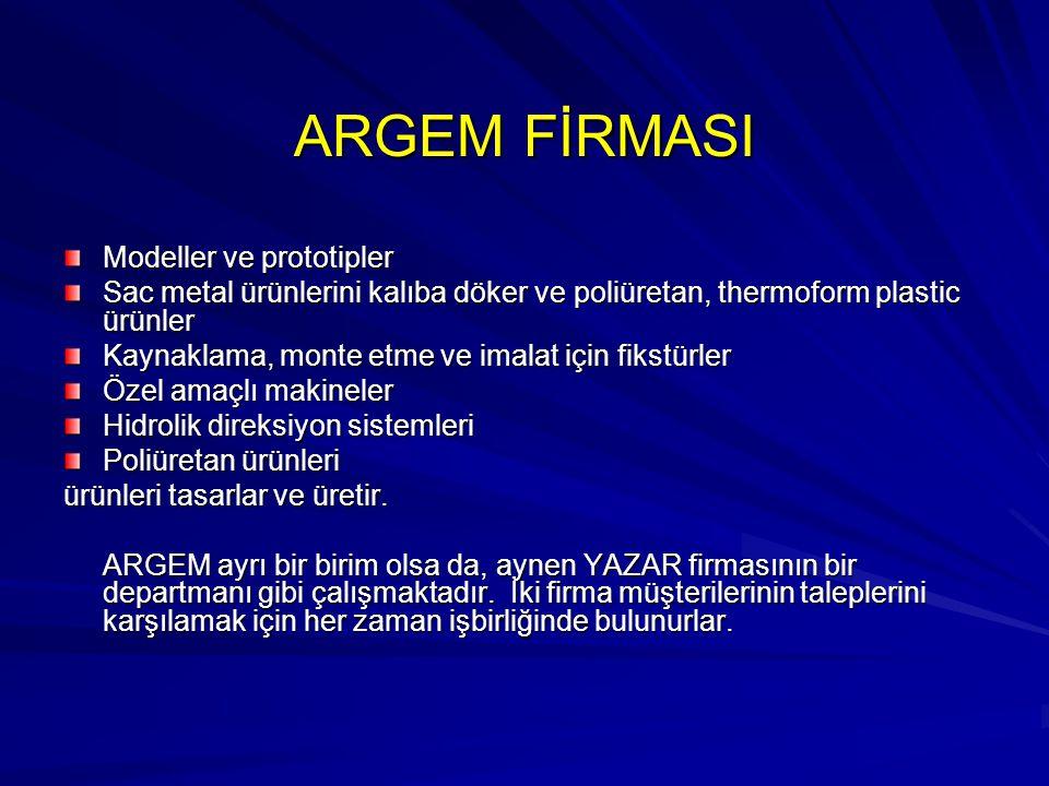 ARGEM FİRMASI Modeller ve prototipler Sac metal ürünlerini kalıba döker ve poliüretan, thermoform plastic ürünler Kaynaklama, monte etme ve imalat içi