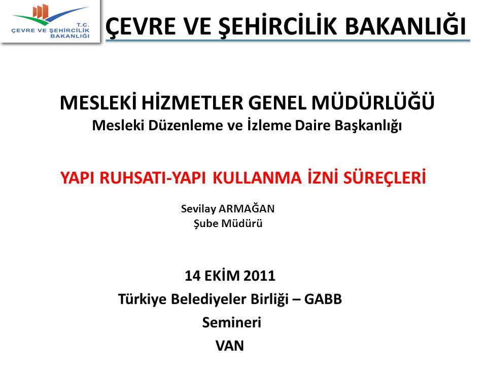 ÇEVRE VE ŞEHİRCİLİK BAKANLIĞI MESLEKİ HİZMETLER GENEL MÜDÜRLÜĞÜ Mesleki Düzenleme ve İzleme Daire Başkanlığı Sevilay ARMAĞAN Şube Müdürü 14 EKİM 2011 Türkiye Belediyeler Birliği – GABB Semineri VAN YAPI RUHSATI-YAPI KULLANMA İZNİ SÜREÇLERİ