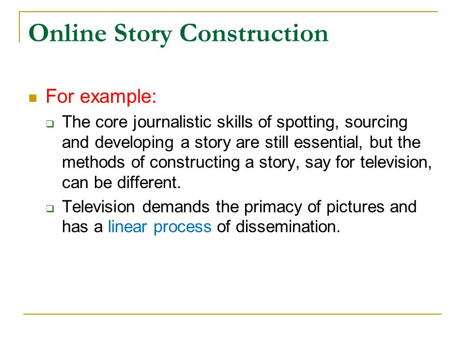 Online Story Construction  For example:  The core journalistic skills of spotting, sourcing and developing a story are still essential, but the meth