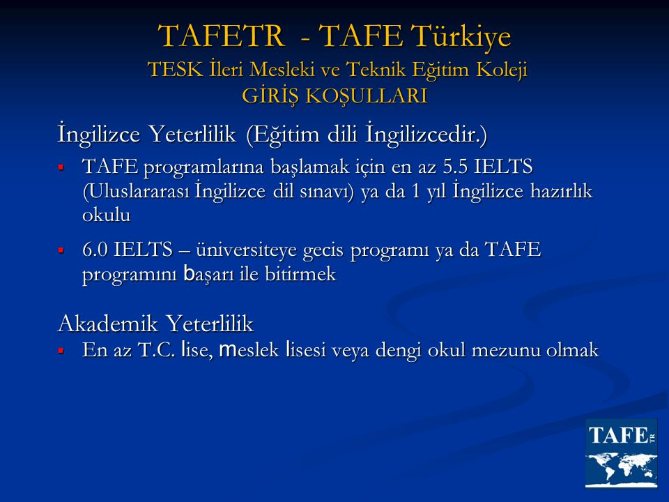 İngilizce Yeterlilik (Eğitim dili İngilizcedir.)  TAFE programlarına başlamak için en az 5.5 IELTS (Uluslararası İngilizce dil sınavı) ya da 1 yıl İn