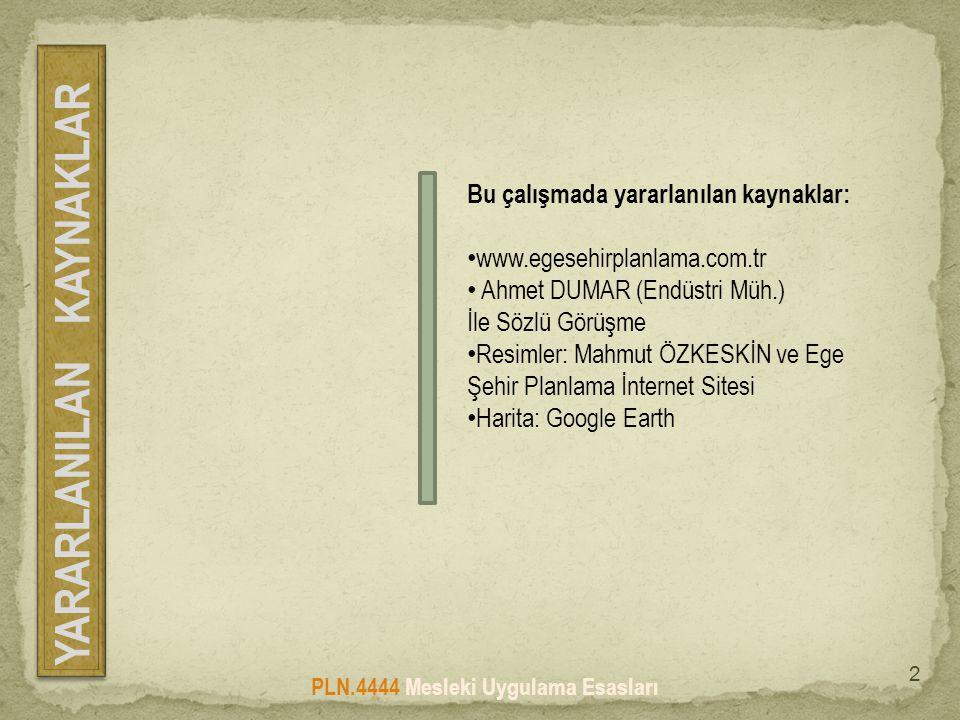 Bu çalışmada yararlanılan kaynaklar: • www.egesehirplanlama.com.tr • Ahmet DUMAR (Endüstri Müh.) İle Sözlü Görüşme • Resimler: Mahmut ÖZKESKİN ve Ege Şehir Planlama İnternet Sitesi • Harita: Google Earth PLN.4444 Mesleki Uygulama Esasları YARARLANILAN KAYNAKLAR 2