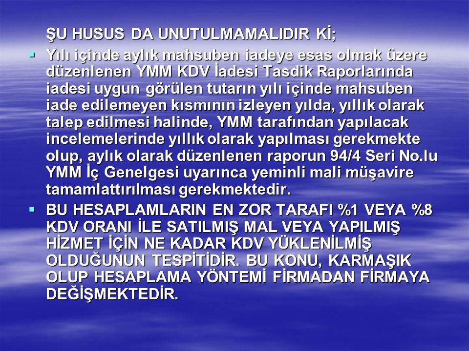 ŞU HUSUS DA UNUTULMAMALIDIR Kİ;  Yılı içinde aylık mahsuben iadeye esas olmak üzere düzenlenen YMM KDV İadesi Tasdik Raporlarında iadesi uygun görüle