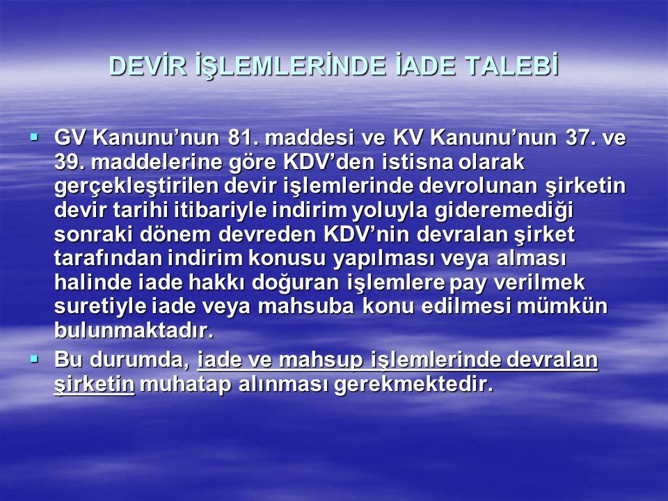 DEVİR İŞLEMLERİNDE İADE TALEBİ  GV Kanunu'nun 81. maddesi ve KV Kanunu'nun 37. ve 39. maddelerine göre KDV'den istisna olarak gerçekleştirilen devir