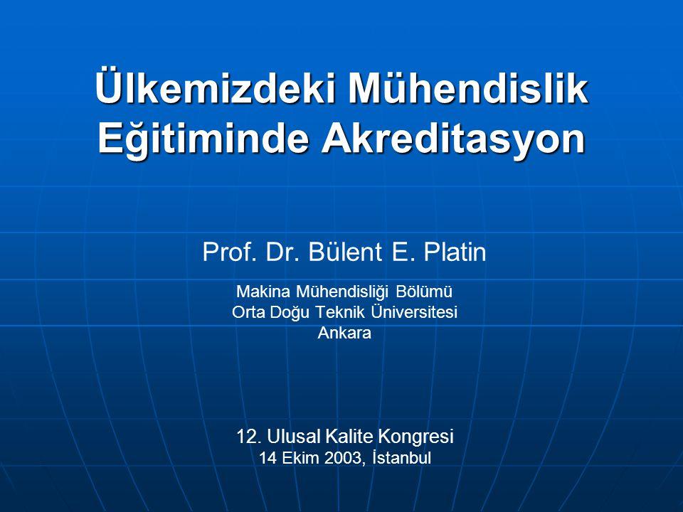 Ülkemizdeki Mühendislik Eğitiminde Akreditasyon Prof. Dr. Bülent E. Platin Makina Mühendisliği Bölümü Orta Doğu Teknik Üniversitesi Ankara 12. Ulusal