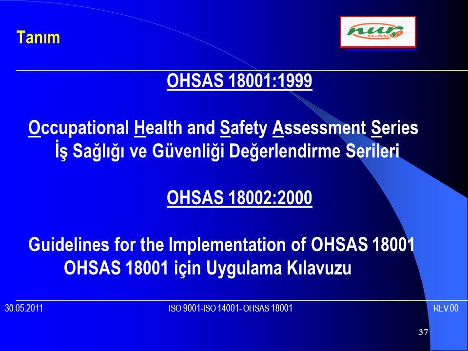 37 OHSAS 18001:1999 Occupational Health and Safety Assessment Series İş Sağlığı ve Güvenliği Değerlendirme Serileri OHSAS 18002:2000 Guidelines for the Implementation of OHSAS 18001 OHSAS 18001 için Uygulama Kılavuzu Tanım 30.05.2011 ISO 9001-ISO 14001- OHSAS 18001 REV.00
