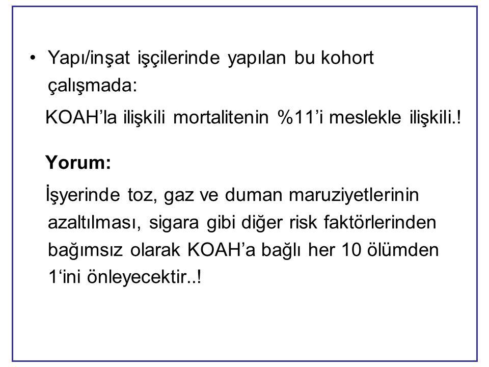 •Yapı/inşat işçilerinde yapılan bu kohort çalışmada: KOAH'la ilişkili mortalitenin %11'i meslekle ilişkili.! Yorum: İşyerinde toz, gaz ve duman maruzi