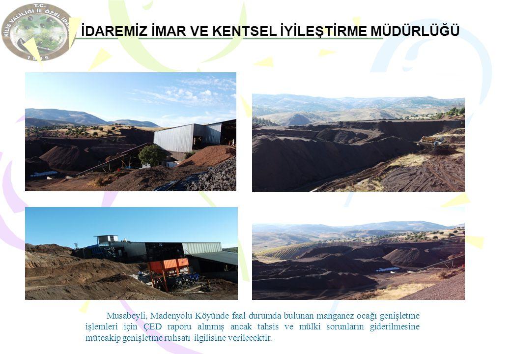 İDAREMİZ İMAR VE KENTSEL İYİLEŞTİRME MÜDÜRLÜĞÜ Musabeyli, Madenyolu Köyünde faal durumda bulunan manganez ocağı genişletme işlemleri için ÇED raporu a