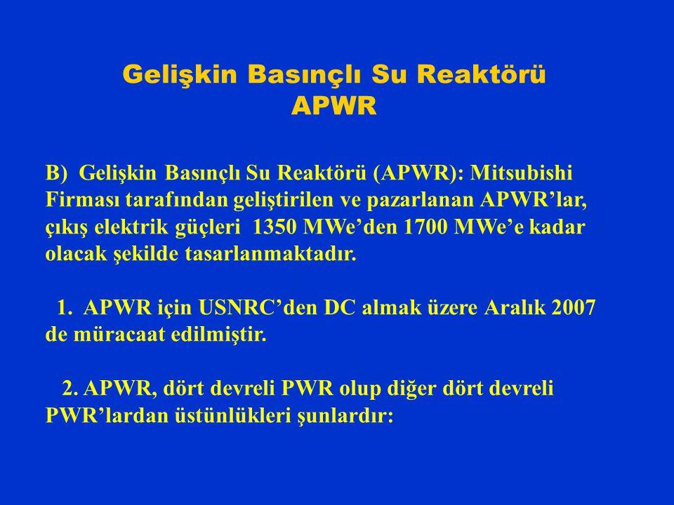 Gelişkin Basınçlı Su Reaktörü APWR B) Gelişkin Basınçlı Su Reaktörü (APWR): Mitsubishi Firması tarafından geliştirilen ve pazarlanan APWR'lar, çıkış elektrik güçleri 1350 MWe'den 1700 MWe'e kadar olacak şekilde tasarlanmaktadır.