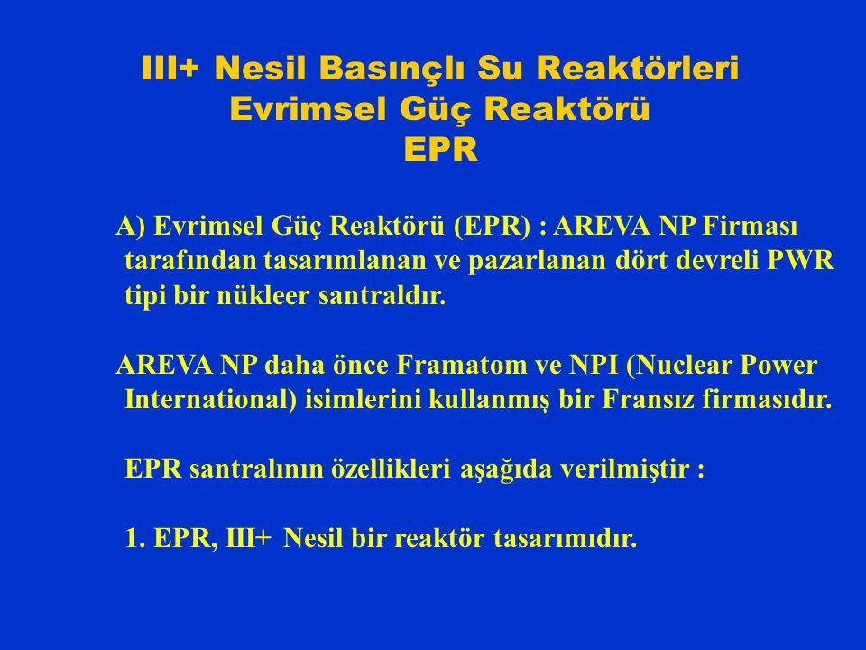 III+ Nesil Basınçlı Su Reaktörleri Evrimsel Güç Reaktörü EPR A) Evrimsel Güç Reaktörü (EPR) : AREVA NP Firması tarafından tasarımlanan ve pazarlanan dört devreli PWR tipi bir nükleer santraldır.