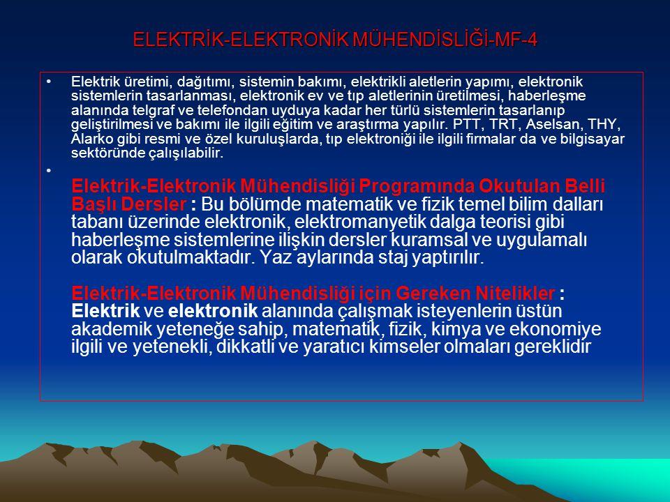 ELEKTRİK-ELEKTRONİK MÜHENDİSLİĞİ-MF-4 •Elektrik üretimi, dağıtımı, sistemin bakımı, elektrikli aletlerin yapımı, elektronik sistemlerin tasarlanması, elektronik ev ve tıp aletlerinin üretilmesi, haberleşme alanında telgraf ve telefondan uyduya kadar her türlü sistemlerin tasarlanıp geliştirilmesi ve bakımı ile ilgili eğitim ve araştırma yapılır.
