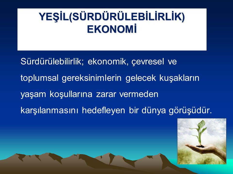 YEŞİL(SÜRDÜRÜLEBİLİRLİK) EKONOMİ Sürdürülebilirlik; ekonomik, çevresel ve toplumsal gereksinimlerin gelecek kuşakların yaşam koşullarına zarar vermede