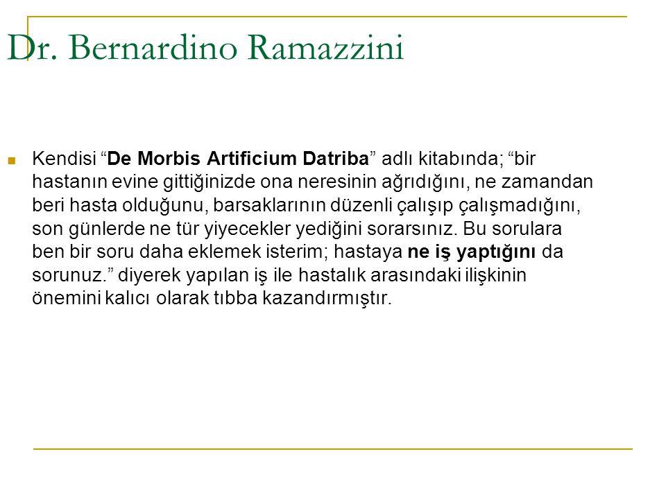 """Dr. Bernardino Ramazzini  Kendisi """"De Morbis Artificium Datriba"""" adlı kitabında; """"bir hastanın evine gittiğinizde ona neresinin ağrıdığını, ne zamand"""