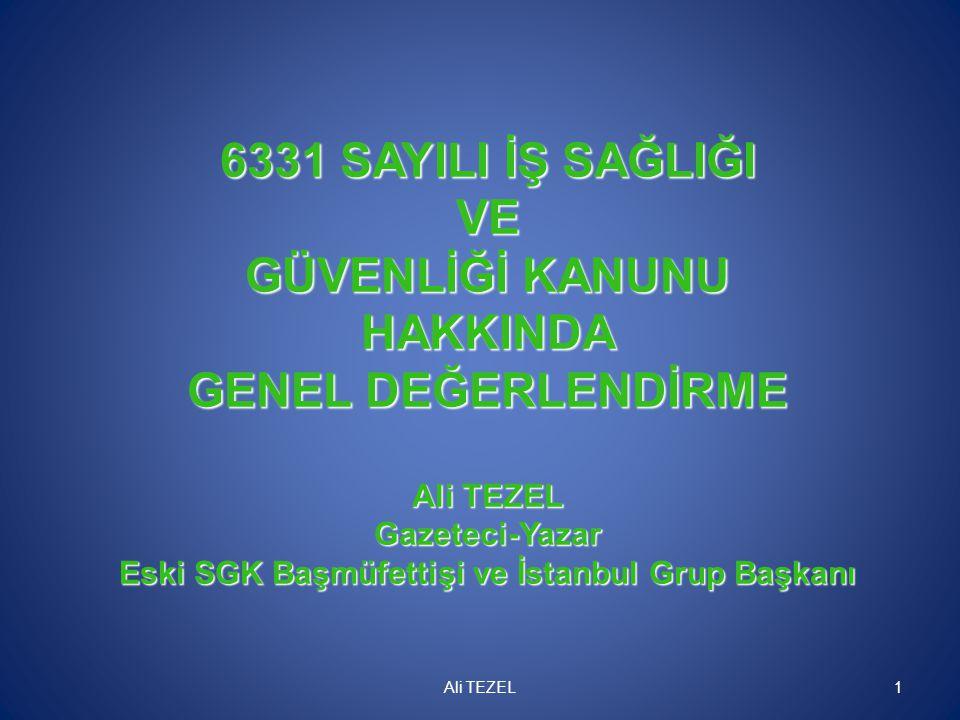 6331 SAYILI İŞ SAĞLIĞI VE GÜVENLİĞİ KANUNU HAKKINDA GENEL DEĞERLENDİRME Ali TEZEL Gazeteci-Yazar Eski SGK Başmüfettişi ve İstanbul Grup Başkanı Ali TE