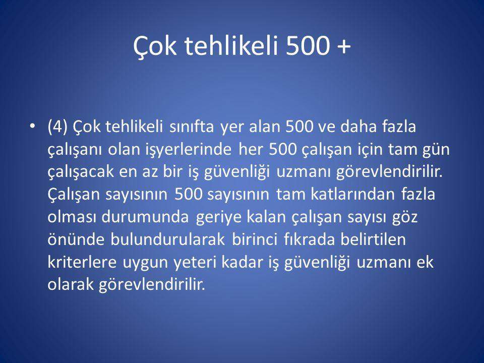 Çok tehlikeli 500 + • (4) Çok tehlikeli sınıfta yer alan 500 ve daha fazla çalışanı olan işyerlerinde her 500 çalışan için tam gün çalışacak en az bir