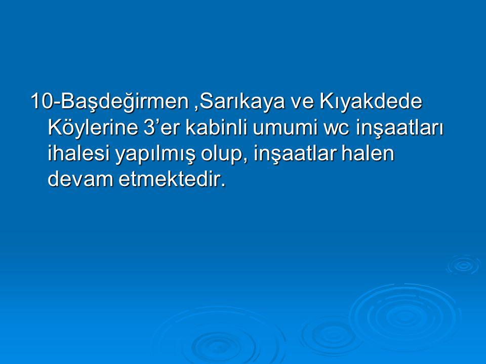 10-Başdeğirmen,Sarıkaya ve Kıyakdede Köylerine 3'er kabinli umumi wc inşaatları ihalesi yapılmış olup, inşaatlar halen devam etmektedir.