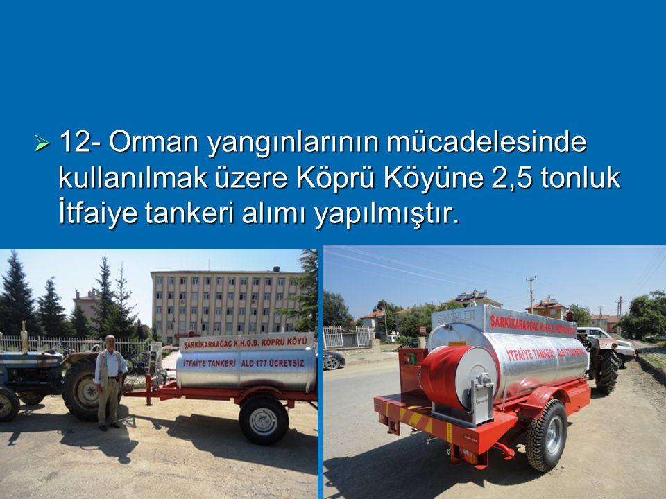  12- Orman yangınlarının mücadelesinde kullanılmak üzere Köprü Köyüne 2,5 tonluk İtfaiye tankeri alımı yapılmıştır.