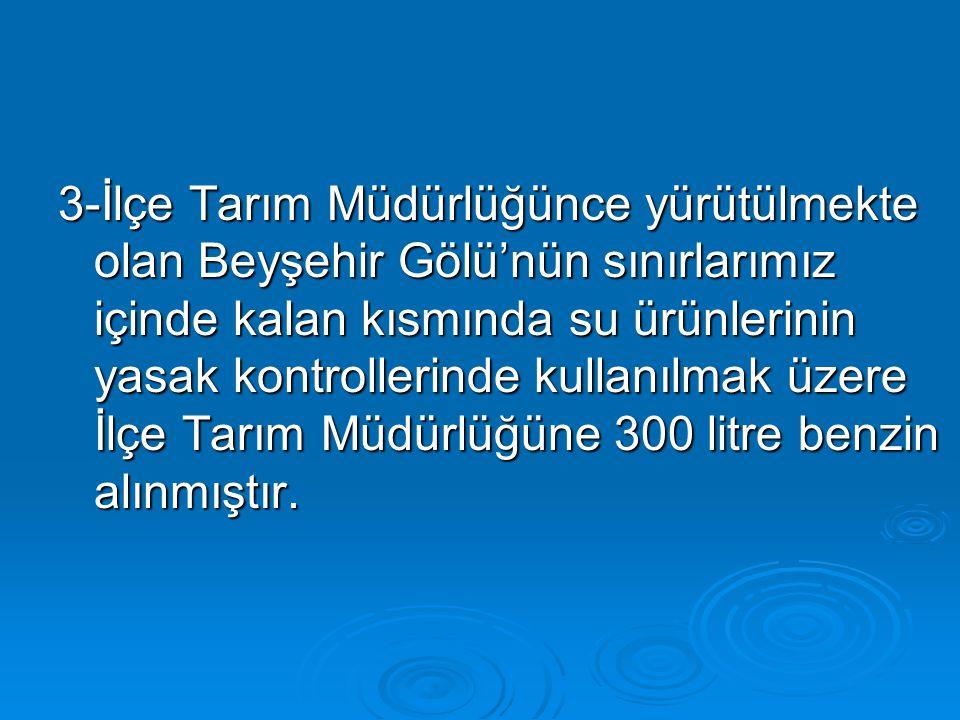 3-İlçe Tarım Müdürlüğünce yürütülmekte olan Beyşehir Gölü'nün sınırlarımız içinde kalan kısmında su ürünlerinin yasak kontrollerinde kullanılmak üzere İlçe Tarım Müdürlüğüne 300 litre benzin alınmıştır.