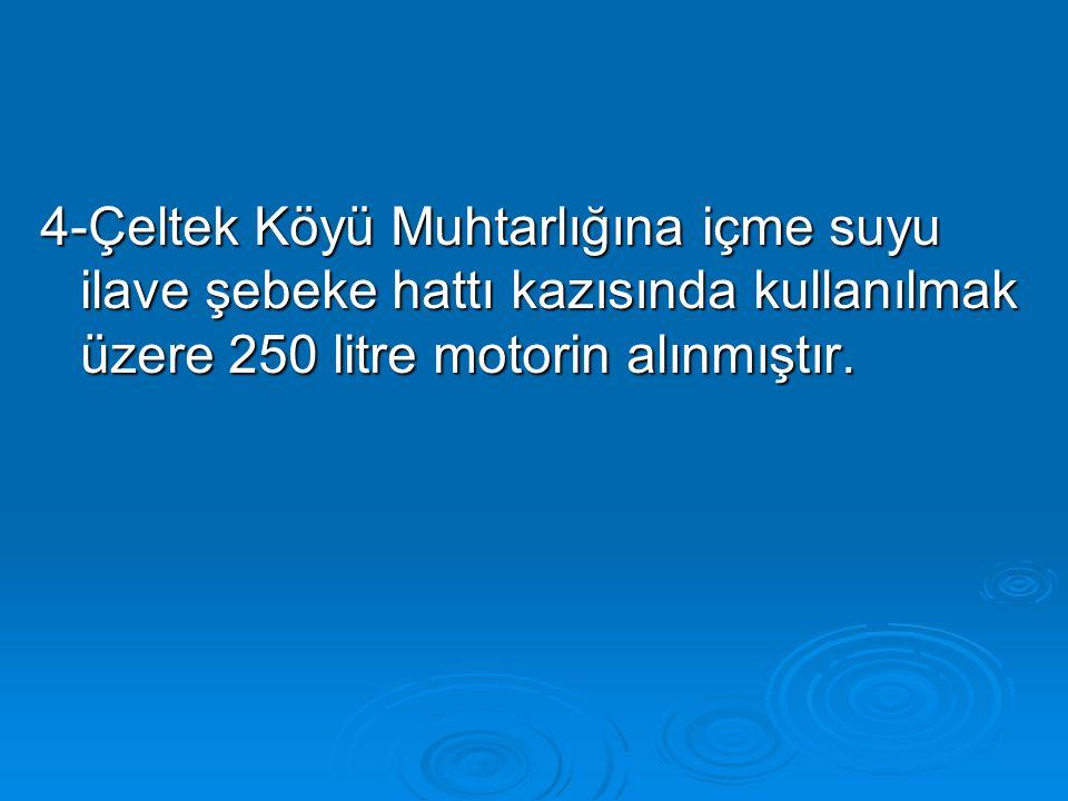 4-Çeltek Köyü Muhtarlığına içme suyu ilave şebeke hattı kazısında kullanılmak üzere 250 litre motorin alınmıştır.