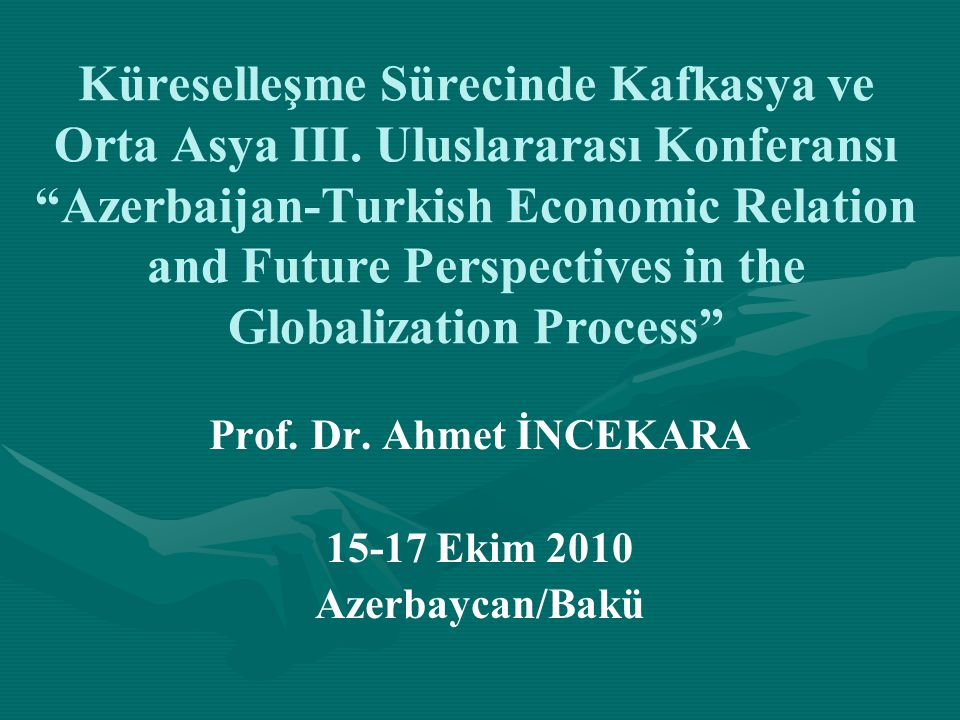 """Küreselleşme Sürecinde Kafkasya ve Orta Asya III. Uluslararası Konferansı """"Azerbaijan-Turkish Economic Relation and Future Perspectives in the Globali"""