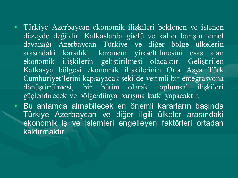• •Türkiye Azerbaycan ekonomik ilişkileri beklenen ve istenen düzeyde değildir. Kafkaslarda güçlü ve kalıcı barışın temel dayanağı Azerbaycan Türkiye