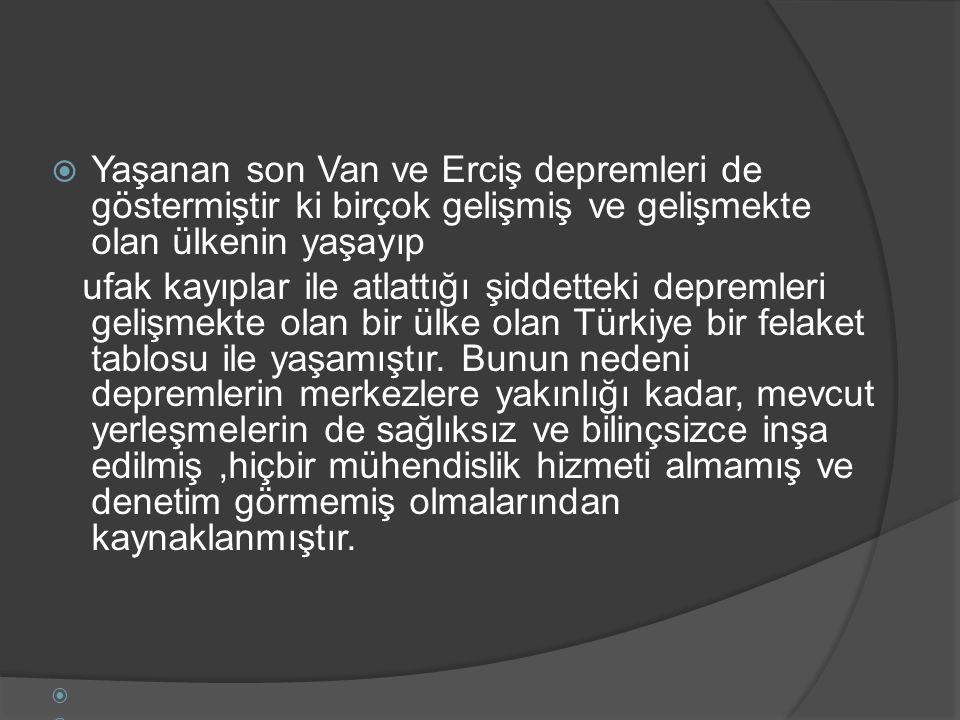  Yaşanan son Van ve Erciş depremleri de göstermiştir ki birçok gelişmiş ve gelişmekte olan ülkenin yaşayıp ufak kayıplar ile atlattığı şiddetteki depremleri gelişmekte olan bir ülke olan Türkiye bir felaket tablosu ile yaşamıştır.