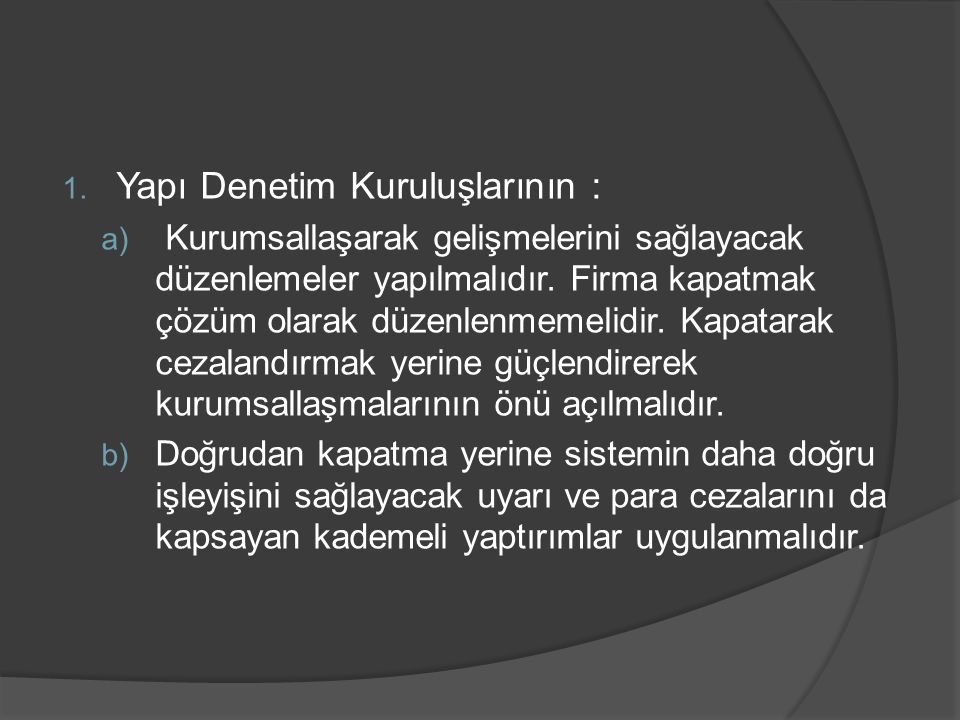 1. Yapı Denetim Kuruluşlarının : a) Kurumsallaşarak gelişmelerini sağlayacak düzenlemeler yapılmalıdır. Firma kapatmak çözüm olarak düzenlenmemelidir.
