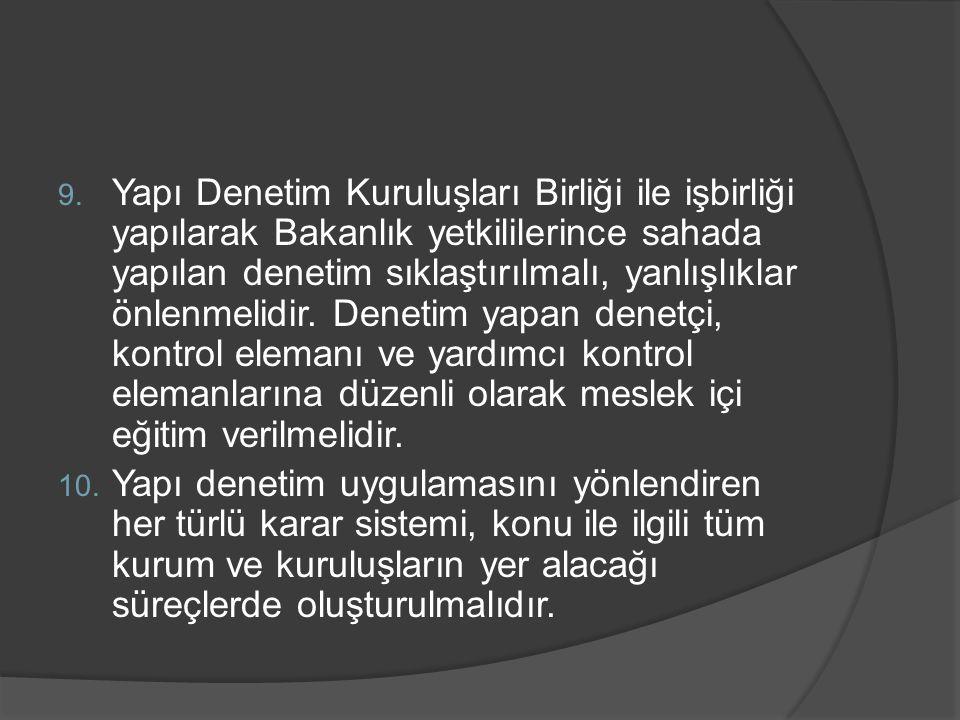 9. Yapı Denetim Kuruluşları Birliği ile işbirliği yapılarak Bakanlık yetkililerince sahada yapılan denetim sıklaştırılmalı, yanlışlıklar önlenmelidir.