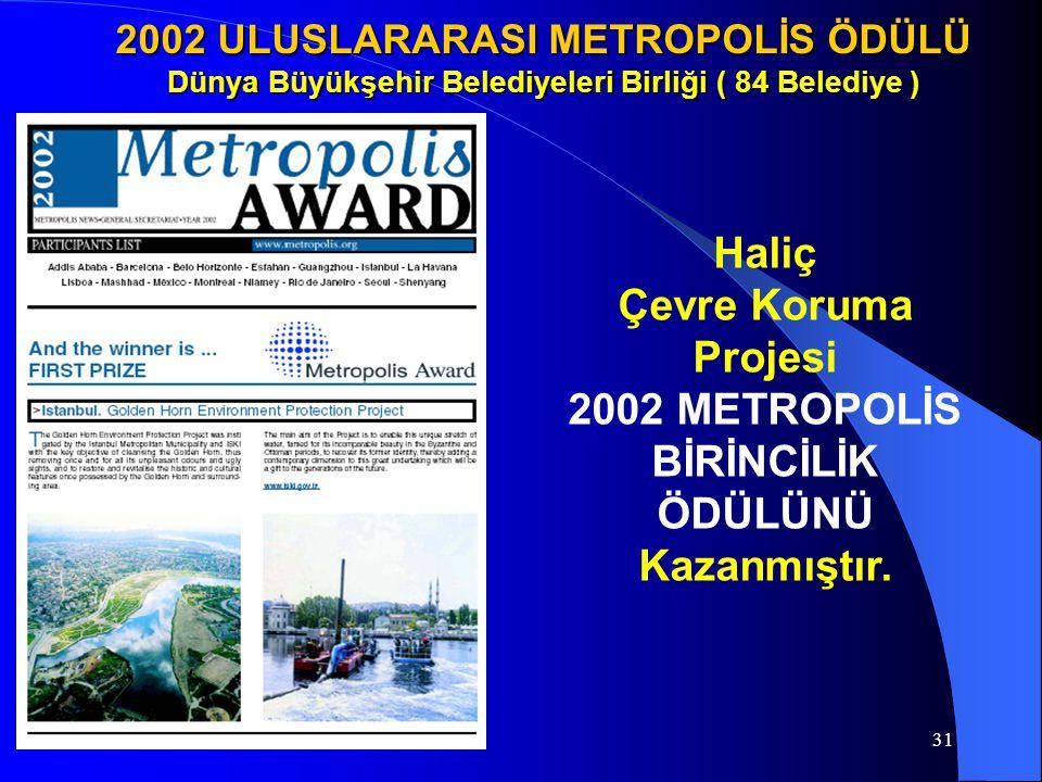 31 2002 ULUSLARARASI METROPOLİS ÖDÜLÜ Dünya Büyükşehir Belediyeleri Birliği ( 84 Belediye ) Haliç Çevre Koruma Projesi 2002 METROPOLİS BİRİNCİLİK ÖDÜL
