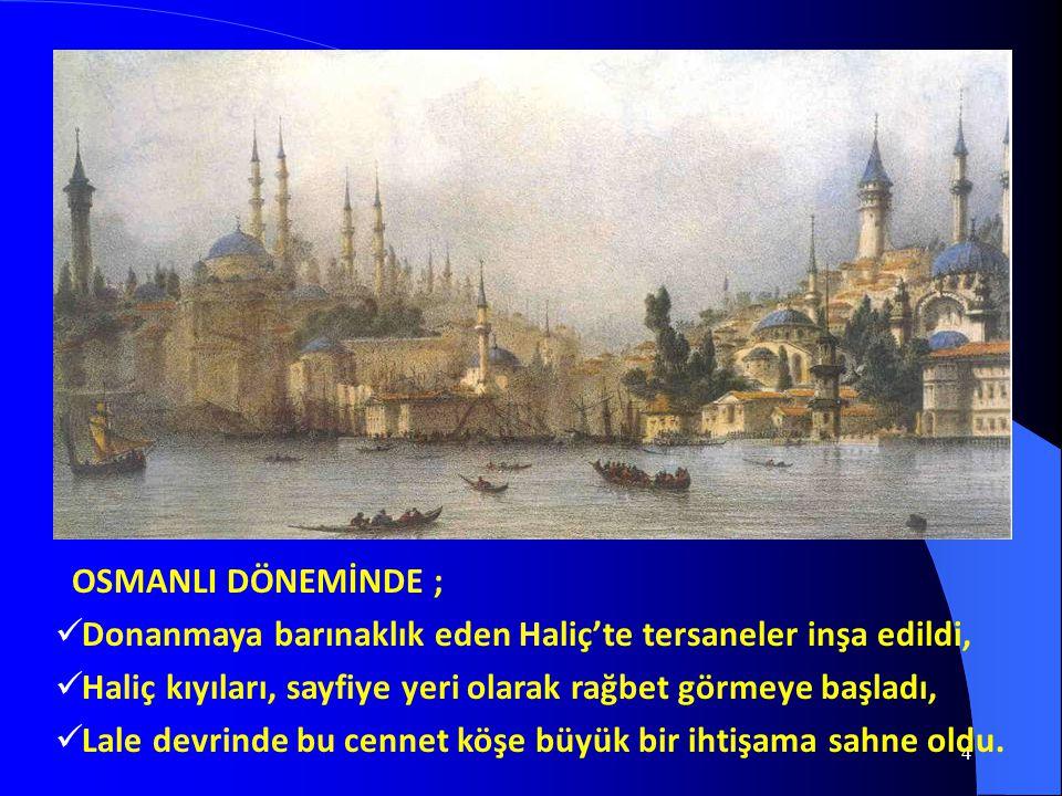 4 OSMANLI DÖNEMİNDE ;  Donanmaya barınaklık eden Haliç'te tersaneler inşa edildi,  Haliç kıyıları, sayfiye yeri olarak rağbet görmeye başladı,  Lal