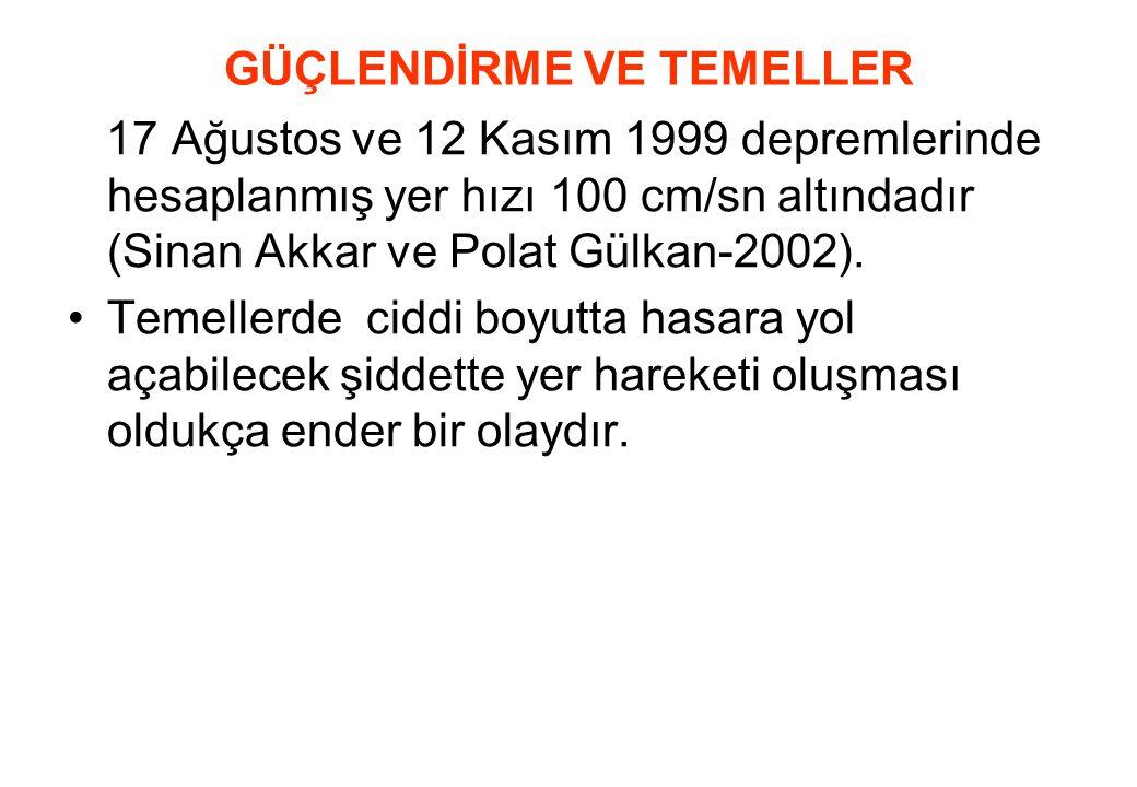 GÜÇLENDİRME VE TEMELLER 17 Ağustos ve 12 Kasım 1999 depremlerinde hesaplanmış yer hızı 100 cm/sn altındadır (Sinan Akkar ve Polat Gülkan-2002). •Temel