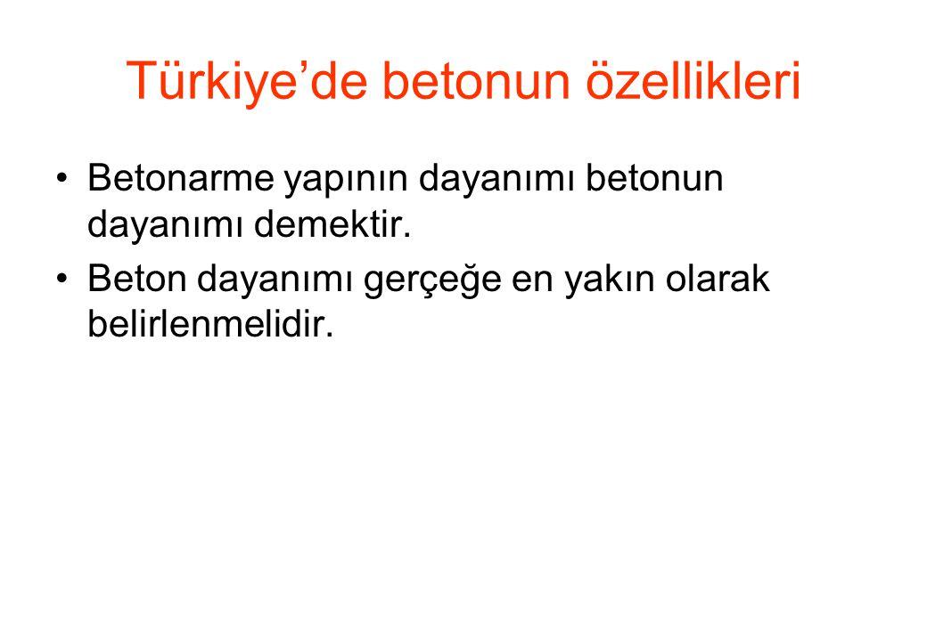 Türkiye'de betonun özellikleri •Betonarme yapının dayanımı betonun dayanımı demektir. •Beton dayanımı gerçeğe en yakın olarak belirlenmelidir.