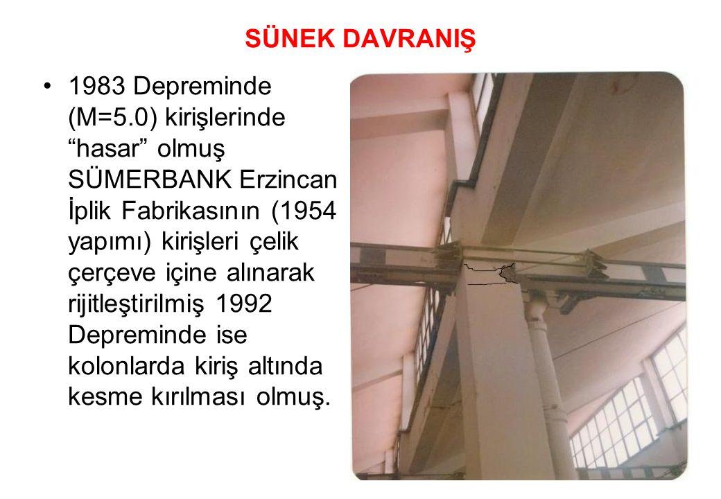 SÜNEK DAVRANIŞ •1983 Depreminde (M=5.0) kirişlerinde hasar olmuş SÜMERBANK Erzincan İplik Fabrikasının (1954 yapımı) kirişleri çelik çerçeve içine alınarak rijitleştirilmiş 1992 Depreminde ise kolonlarda kiriş altında kesme kırılması olmuş.