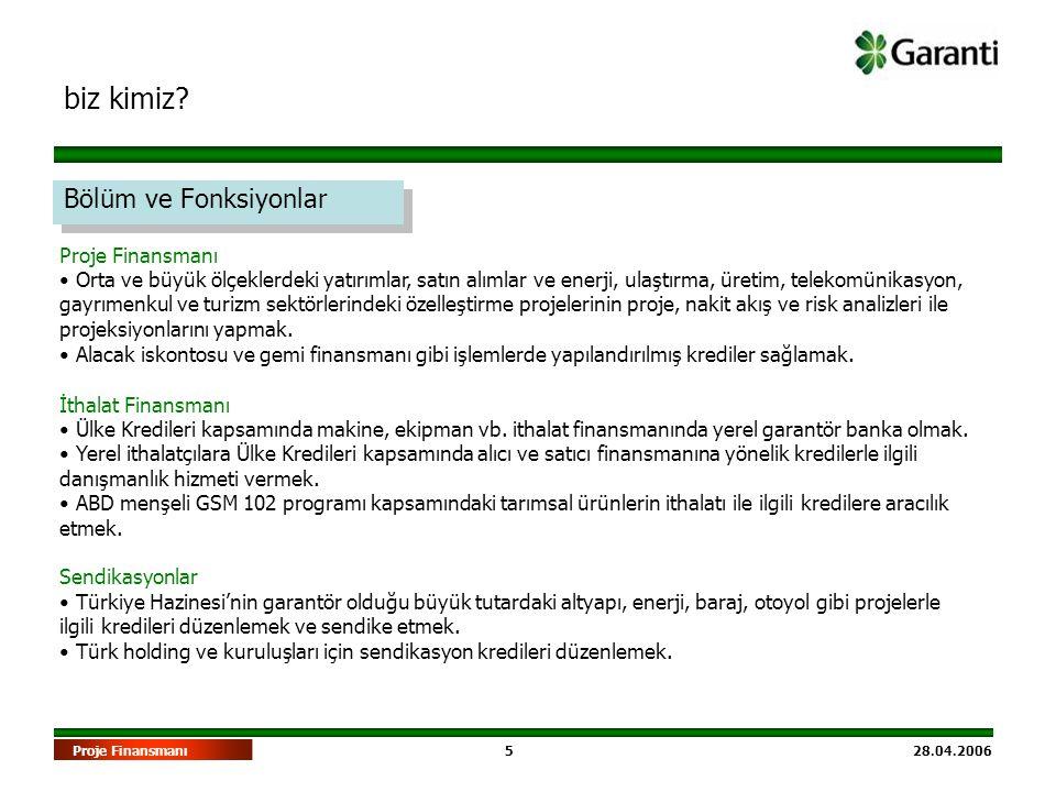 5 28.04.2006Proje Finansmanı biz kimiz? Bölüm ve Fonksiyonlar Proje Finansmanı • Orta ve büyük ölçeklerdeki yatırımlar, satın alımlar ve enerji, ulaşt