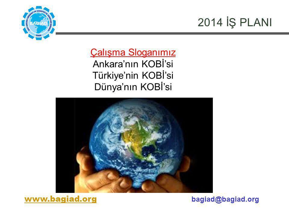 2014 İŞ PLANI Çalışma Sloganımız Ankara'nın KOBİ'si Türkiye'nin KOBİ'si Dünya'nın KOBİ'si www.bagiad.orgwww.bagiad.org bagiad@bagiad.org
