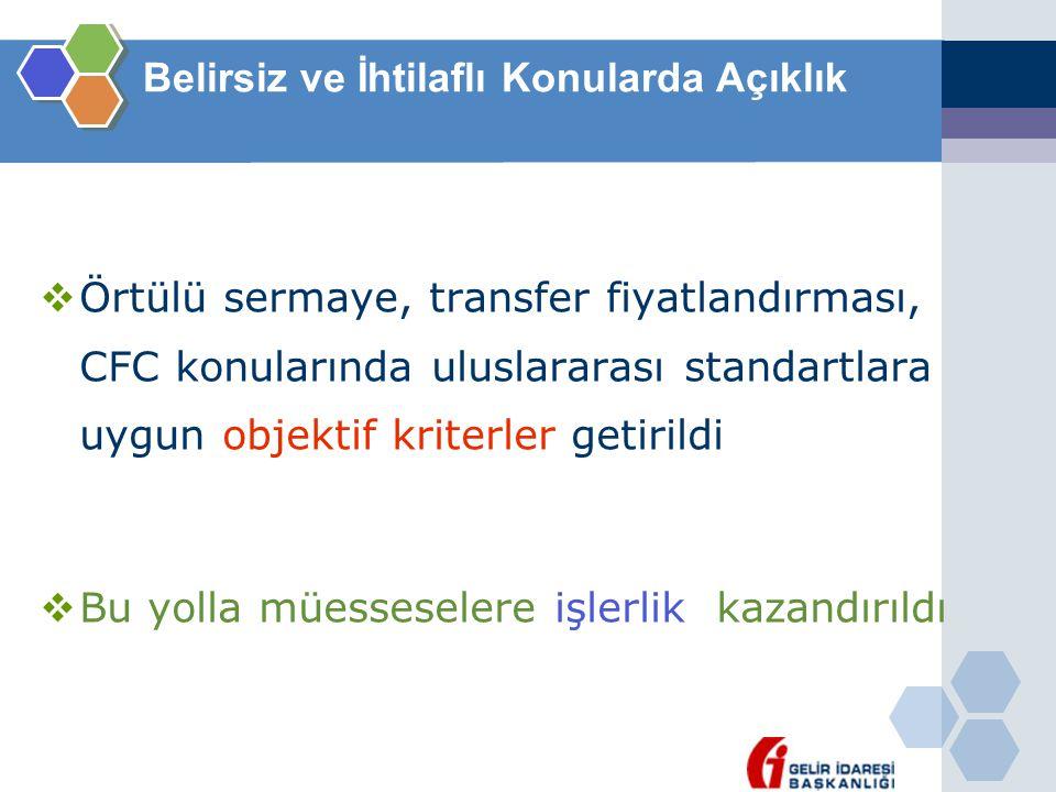 Belirsiz ve İhtilaflı Konularda Açıklık  Örtülü sermaye, transfer fiyatlandırması, CFC konularında uluslararası standartlara uygun objektif kriterler