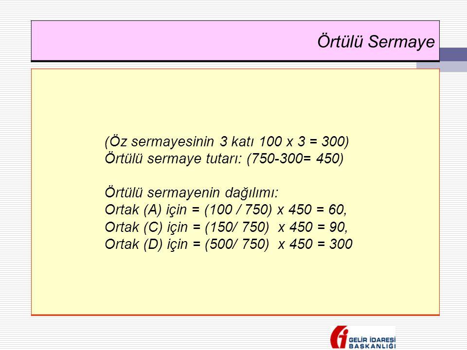 Örtülü Sermaye (Öz sermayesinin 3 katı 100 x 3 = 300) Örtülü sermaye tutarı: (750-300= 450) Örtülü sermayenin dağılımı: Ortak (A) için = (100 / 750) x