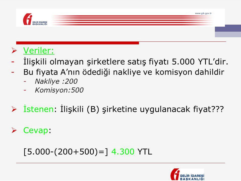  Veriler: -İlişkili olmayan şirketlere satış fiyatı 5.000 YTL'dir. -Bu fiyata A'nın ödediği nakliye ve komisyon dahildir -Nakliye :200 -Komisyon:500