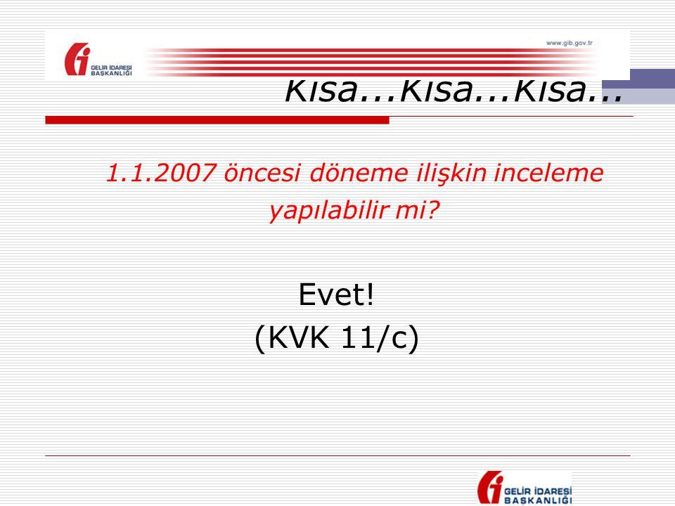 Kısa...Kısa...Kısa... 1.1.2007 öncesi döneme ilişkin inceleme yapılabilir mi? Evet! (KVK 11/c)