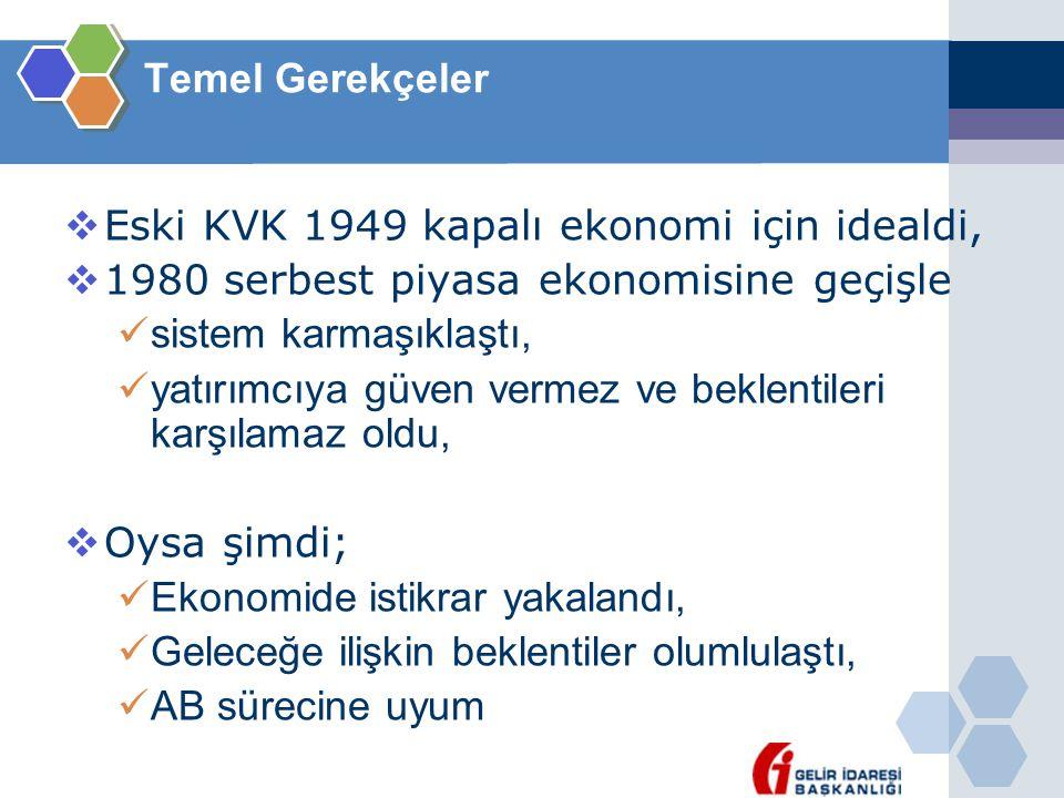 Temel Gerekçeler  Eski KVK 1949 kapalı ekonomi için idealdi,  1980 serbest piyasa ekonomisine geçişle  sistem karmaşıklaştı,  yatırımcıya güven ve