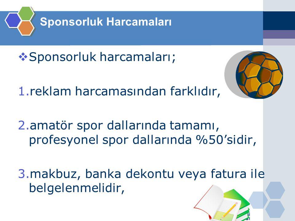 Sponsorluk Harcamaları  Sponsorluk harcamaları; 1.reklam harcamasından farklıdır, 2.amatör spor dallarında tamamı, profesyonel spor dallarında %50'si