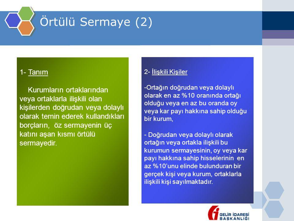 Örtülü Sermaye (2) 1- Tanım Kurumların ortaklarından veya ortaklarla ilişkili olan kişilerden doğrudan veya dolaylı olarak temin ederek kullandıkları