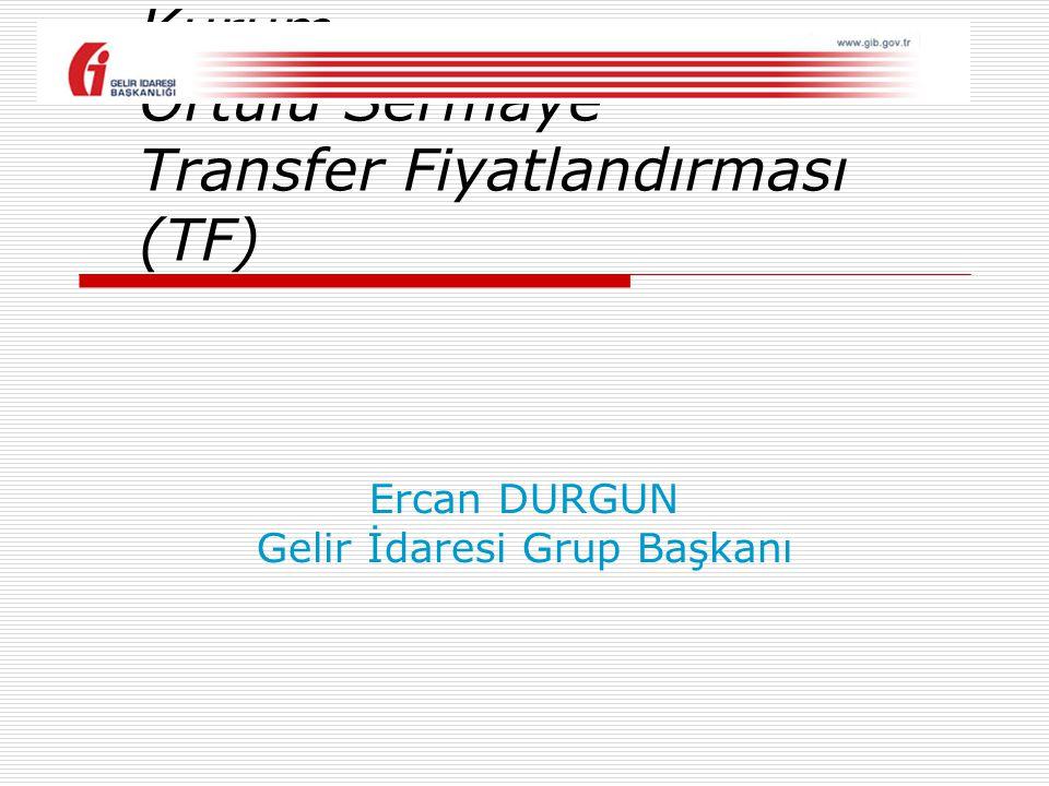 Kontrol Edilen Yabancı Kurum (CFC) Örtülü Sermaye Transfer Fiyatlandırması (TF) Ercan DURGUN Gelir İdaresi Grup Başkanı
