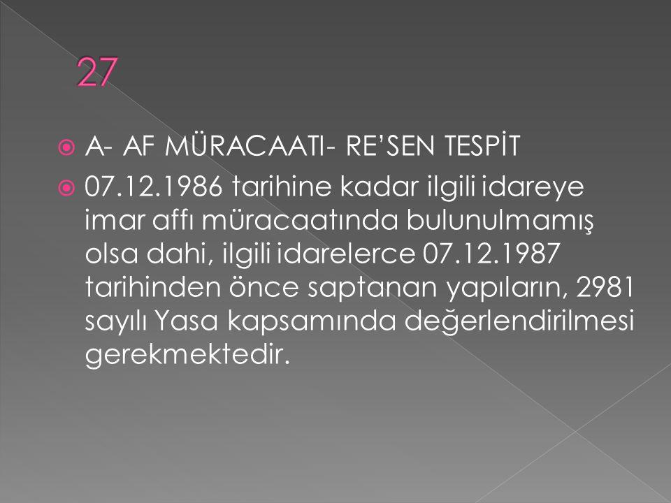  A- AF MÜRACAATI- RE'SEN TESPİT  07.12.1986 tarihine kadar ilgili idareye imar affı müracaatında bulunulmamış olsa dahi, ilgili idarelerce 07.12.1987 tarihinden önce saptanan yapıların, 2981 sayılı Yasa kapsamında değerlendirilmesi gerekmektedir.