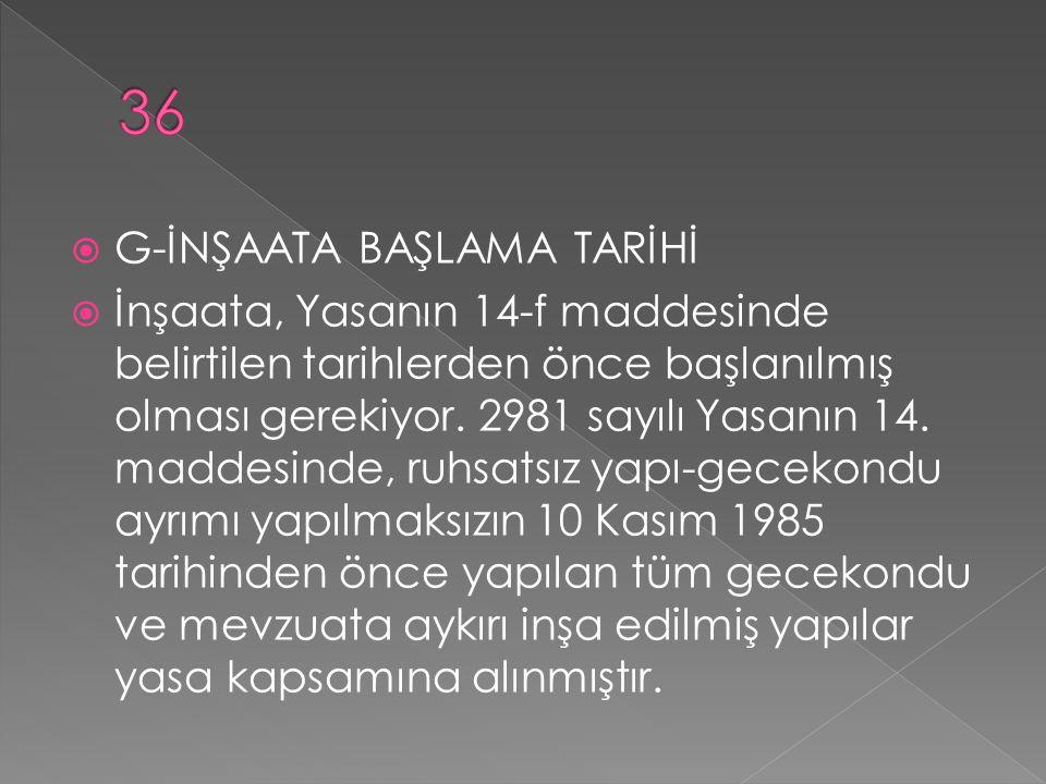  G-İNŞAATA BAŞLAMA TARİHİ  İnşaata, Yasanın 14-f maddesinde belirtilen tarihlerden önce başlanılmış olması gerekiyor. 2981 sayılı Yasanın 14. maddes