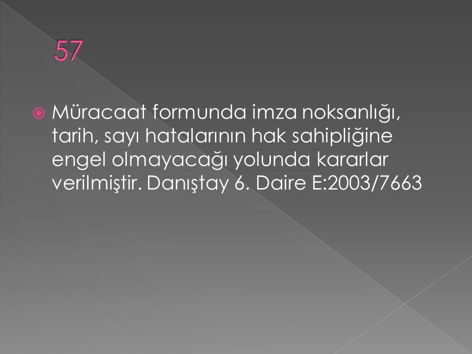  Müracaat formunda imza noksanlığı, tarih, sayı hatalarının hak sahipliğine engel olmayacağı yolunda kararlar verilmiştir. Danıştay 6. Daire E:2003/7