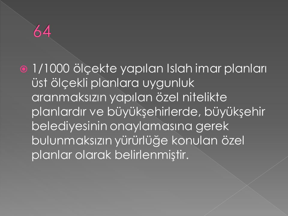  1/1000 ölçekte yapılan Islah imar planları üst ölçekli planlara uygunluk aranmaksızın yapılan özel nitelikte planlardır ve büyükşehirlerde, büyükşehir belediyesinin onaylamasına gerek bulunmaksızın yürürlüğe konulan özel planlar olarak belirlenmiştir.