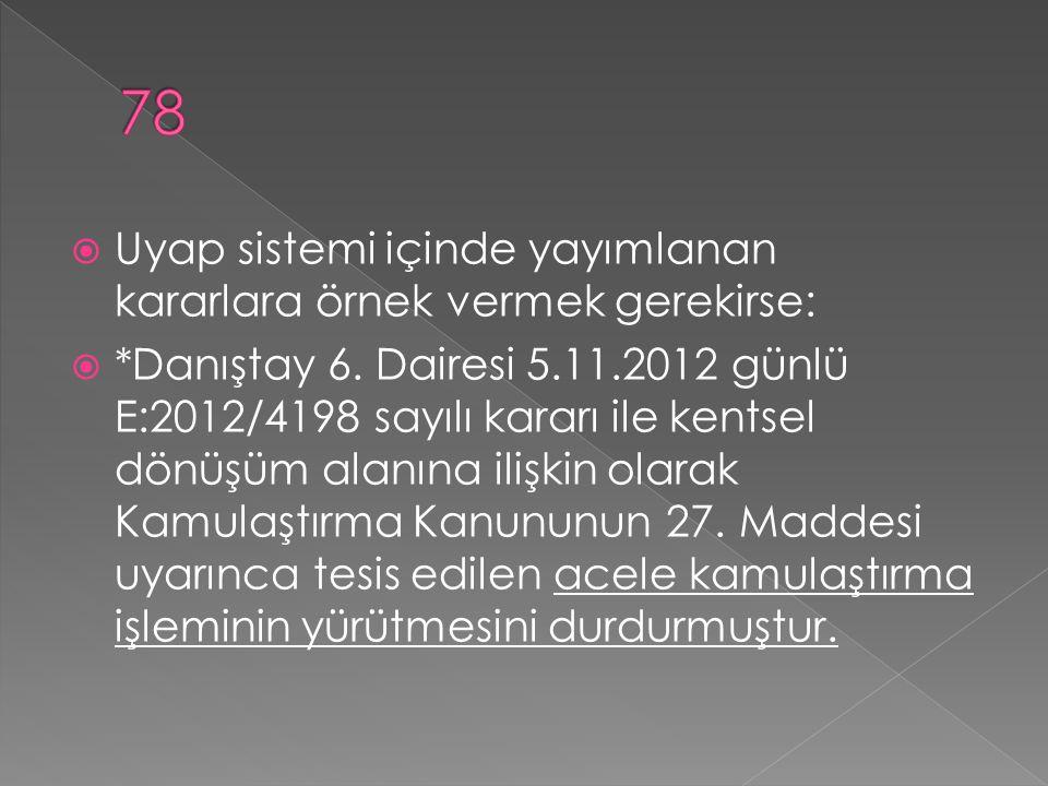  Uyap sistemi içinde yayımlanan kararlara örnek vermek gerekirse:  *Danıştay 6. Dairesi 5.11.2012 günlü E:2012/4198 sayılı kararı ile kentsel dönüşü