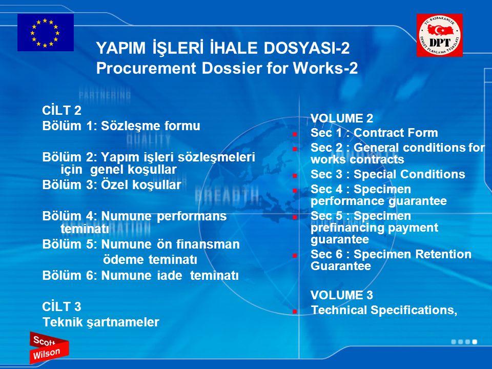 YAPIM İŞLERİ İHALE DOSYASI-2 Procurement Dossier for Works-2 CİLT 2 Bölüm 1: Sözleşme formu Bölüm 2: Yapım işleri sözleşmeleri için genel koşullar Bölüm 3: Özel koşullar Bölüm 4: Numune performans teminatı Bölüm 5: Numune ön finansman ödeme teminatı Bölüm 6: Numune iade teminatı CİLT 3 Teknik şartnameler VOLUME 2  Sec 1 : Contract Form  Sec 2 : General conditions for works contracts  Sec 3 : Special Conditions  Sec 4 : Specimen performance guarantee  Sec 5 : Specimen prefinancing payment guarantee  Sec 6 : Specimen Retention Guarantee VOLUME 3  Technical Specifications,